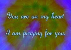 You Are On My Heart & I Am Praying...